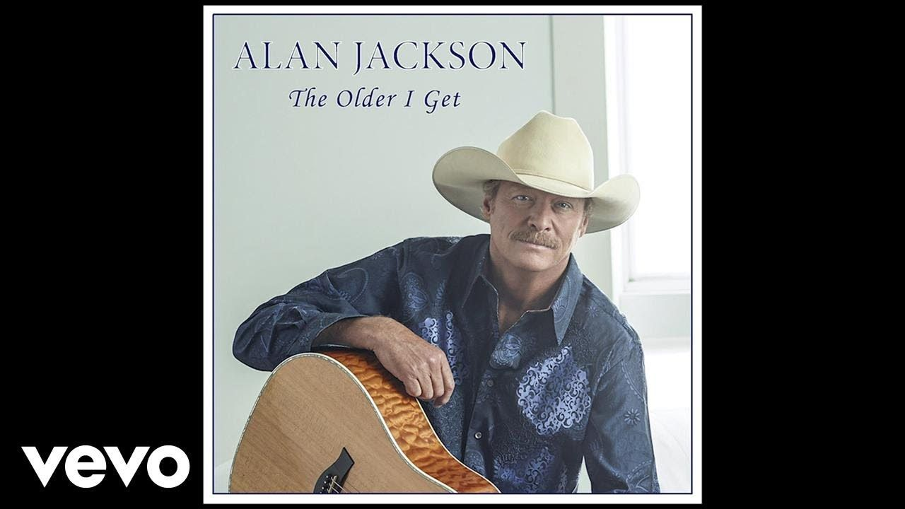 Alan Jackson The Older I Get Audio Youtube Alan Jackson