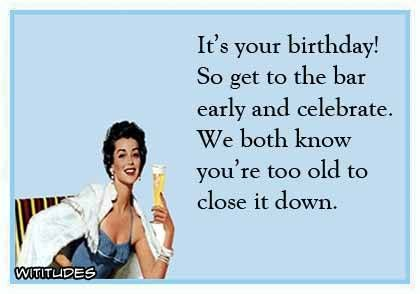 Birthday Bar Early Celebrate Too Old Close Down Ecard Inappropriate Birthday Memes Birthday Ecards Funny Birthday Humor