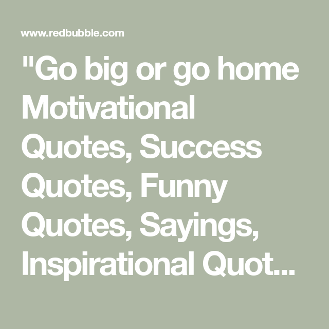 Go Big Or Go Home Motivational Quotes Success Quotes Funny Quotes Sayings Inspirational Quotes T Shirt By In 2020 Success Quotes Motivational Quotes Funny Quotes