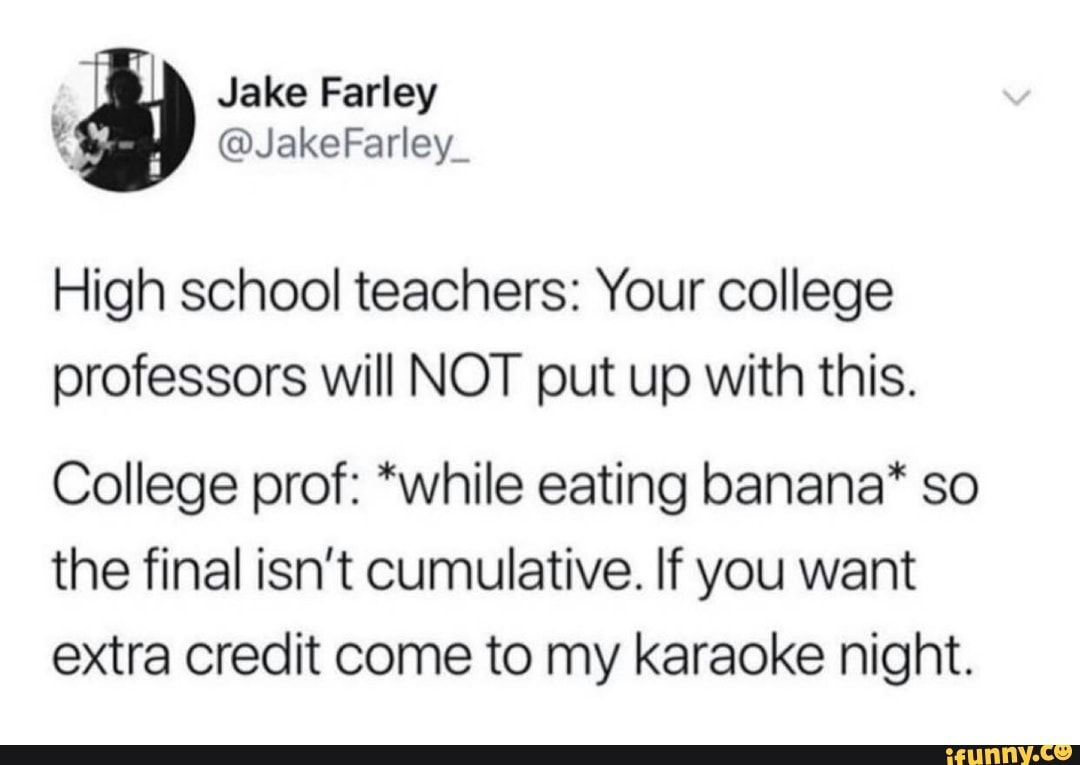 High School Teachers Your College Professors Will Not Put Up With This College Prof While Eating Banana So The Final Isn T Cumulative If You Want Extra Cr Student Humor College Professor