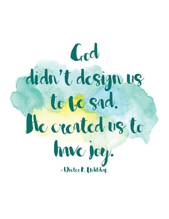 """Inspirational Quote: """"God didn't design us to be sad.  He created us to have joy."""" - Dieter F. Uchtdorf.  Available for instant download on Etsy."""
