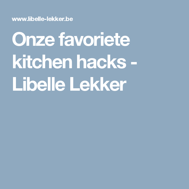 Onze favoriete kitchen hacks -                         Libelle Lekker