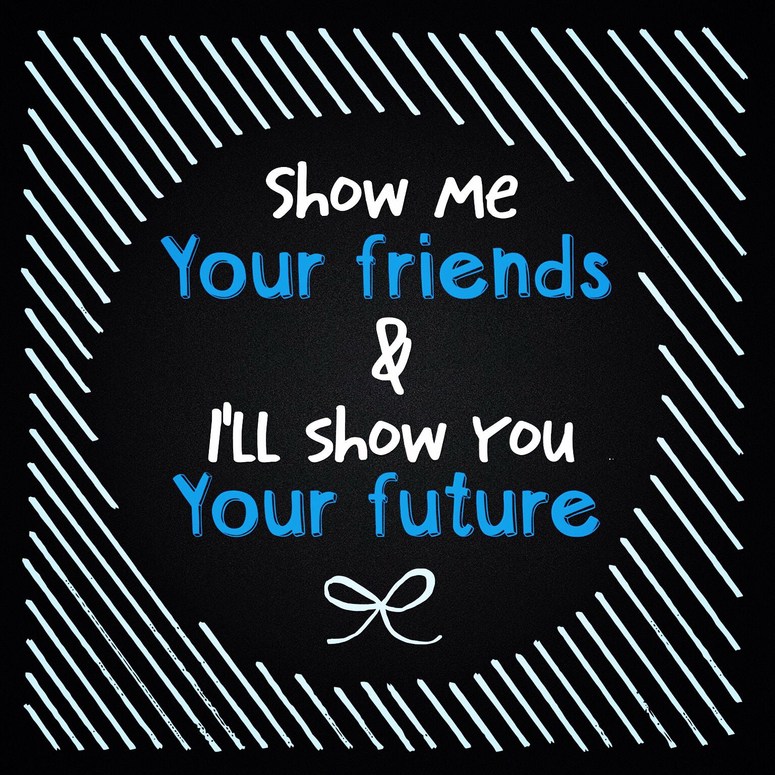 Show Me Your Friends And Ill Show You Your Future Quotes