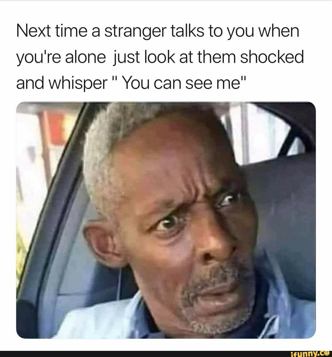 Next Time A Stranger Talks To You When You Re Alone Just Look At Them Shocked And Whisper You Can See Me Ifunny Really Funny Memes Stupid Funny Memes Stupid Memes