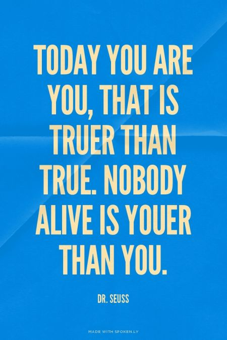 Today you are you, that is truer than true. Nobody alive is youer than you. - Dr. Seuss | Jessica made this with Spoken.ly