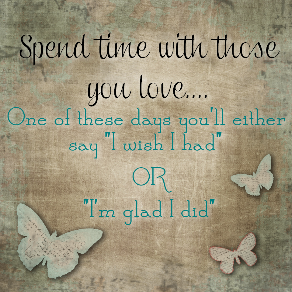 Spend Time With Those You Love One Of These Days You Will