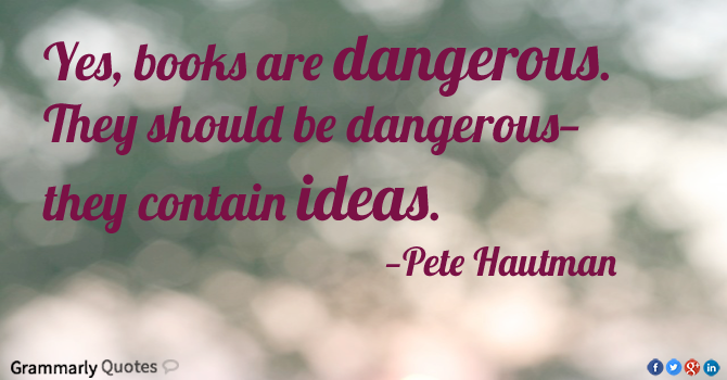 Yes Books Are Dangerous They Should Be Dangerous They Contain Ideas Pete Hautman Banned Books Book Quotes Reading Motivation Humour And Wisdom