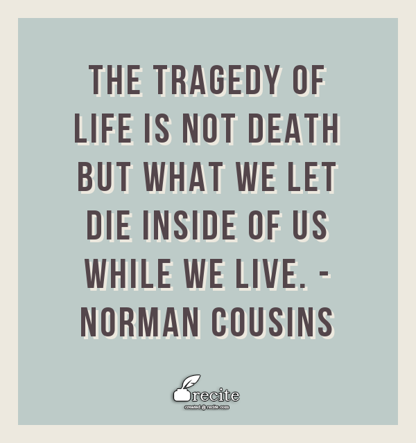The tragedy of life is not death but what we let die