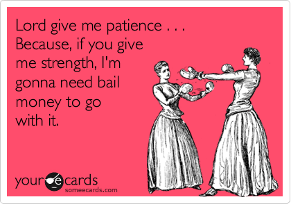 Lord Give Me Patience Because If You Give Me Strength Im