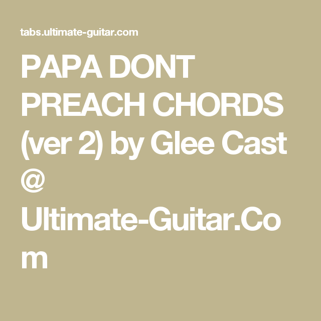 PAPA DONT PREACH CHORDS (ver 2) by Glee Cast @ Ultimate-Guitar.Com ...
