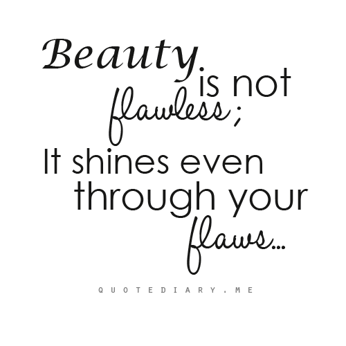 Beauty Is Not Flawless It Shines Even Through Your Flaws Beautiful Quotes Inner Beauty Quotes Beauty Quotes
