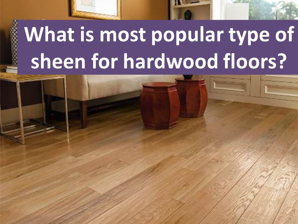 What Is The Most Popular Type Of Sheen For Hardwood Floors Flooring Types Of Wood Flooring Hardwood