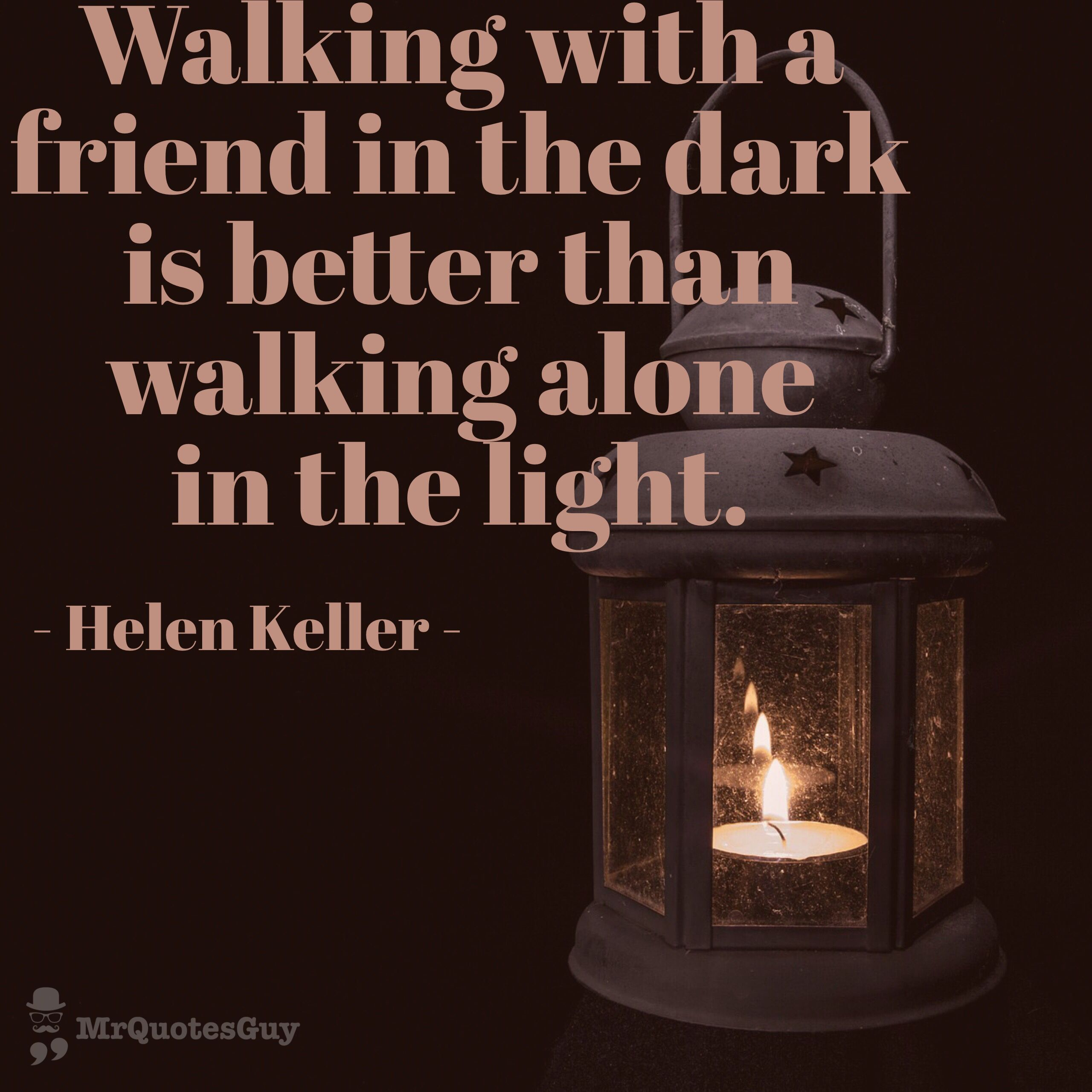 Walking With A Friend In The Dark Is Better Than Walking Alone In The Light Helenkeller Quotes Quotestoliveby Mrqu Walking Alone The Darkest Good Things