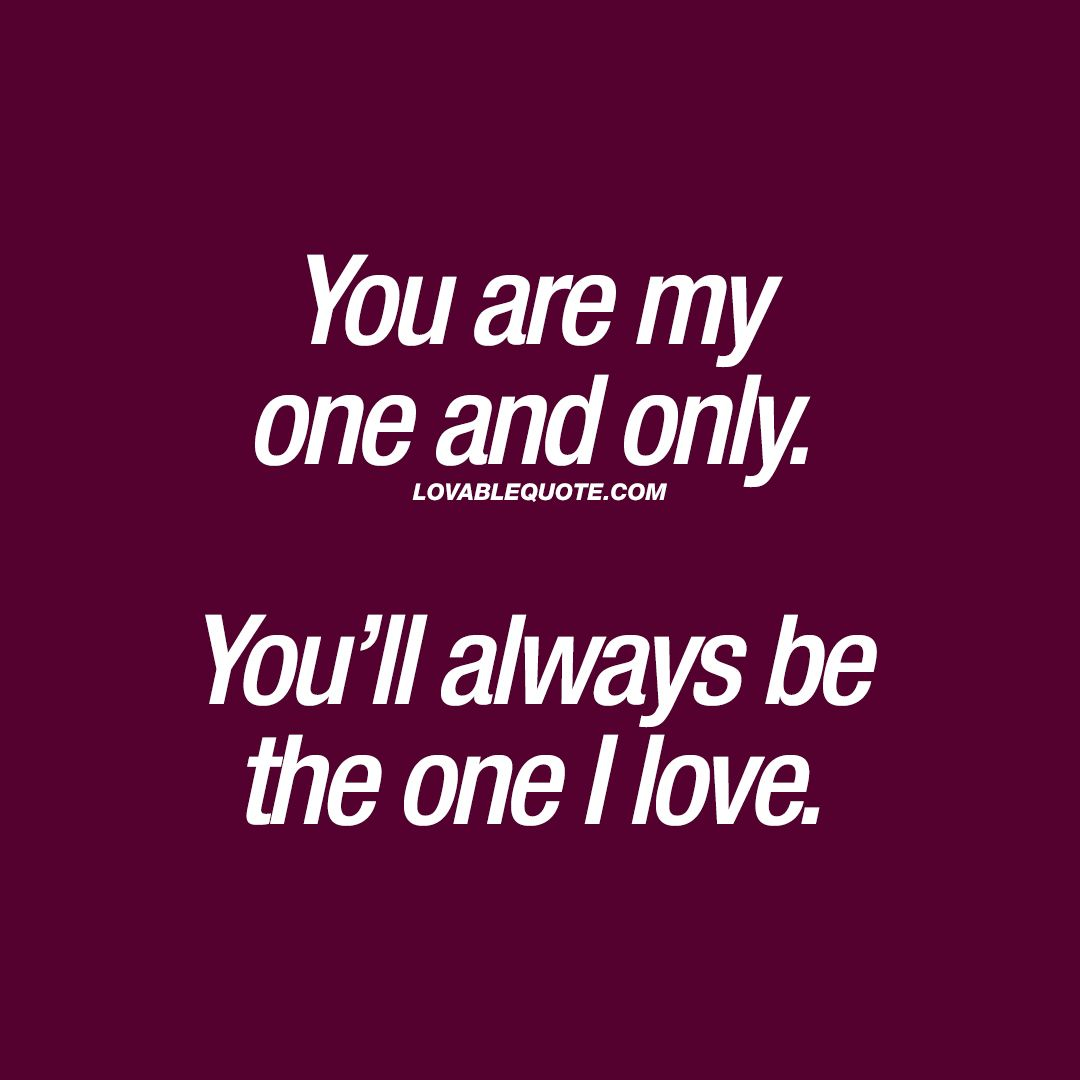 You Are My One And Only. You'll Always Be The One I Love