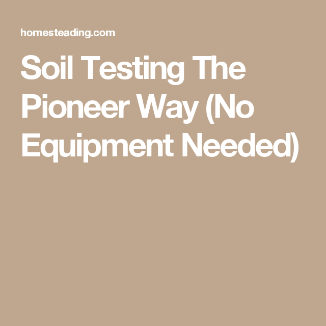 Soil Testing The Pioneer Way (No Equipment Needed)