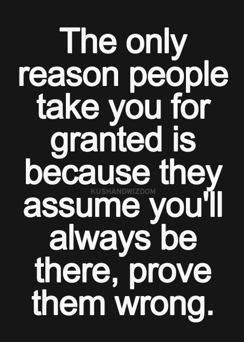 The Only Reason People Take You For Granted Is Because They Assume