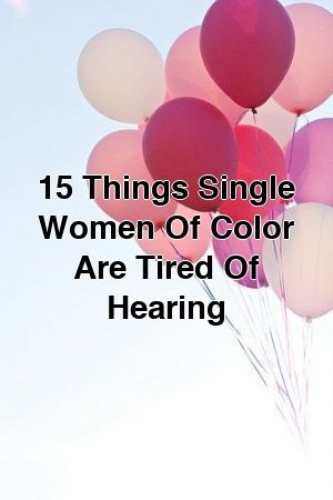 15 Things Single Women Of Color Are Tired Of Hearing by relationroadxyz 15 Things Single Women Of Color Are Tired Of Hearing by relationroadxyz