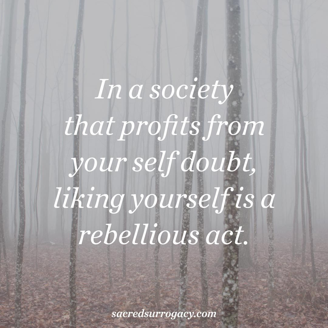 In a society that profits from your self doubt, liking