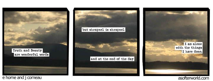 A softer World: Truth and Beauty are wonderful words, but in the end I am alone with the things I have done.