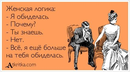 Женская логика: - Я обиделась. - Почему? - Ты знаешь. - Нет. - Всё, я ещё больше на тебя обиделась. / открытка №168191 - Аткрытка / atkritka.com