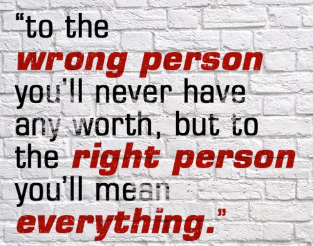 To the wrong person you'll never have any worth, but to the right person you'll mean everything.