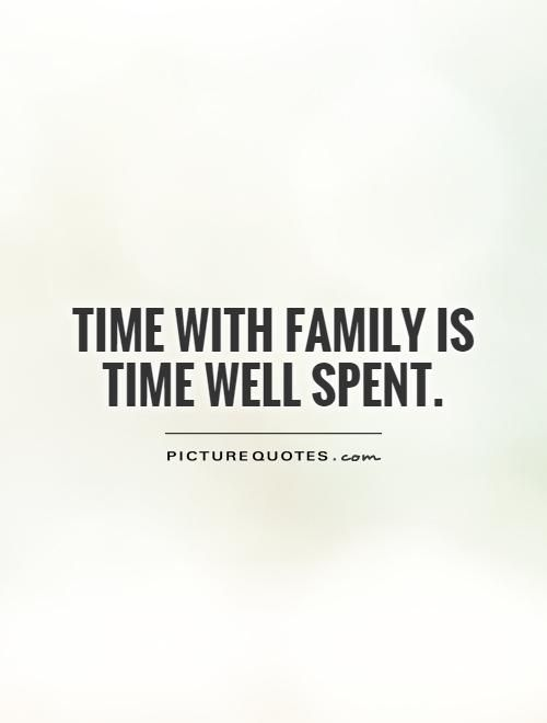 Time With Family Is Time Well Spent Quote 1 Jpg 500 660 Family Time Quotes Family Quotes Wisdom Quotes