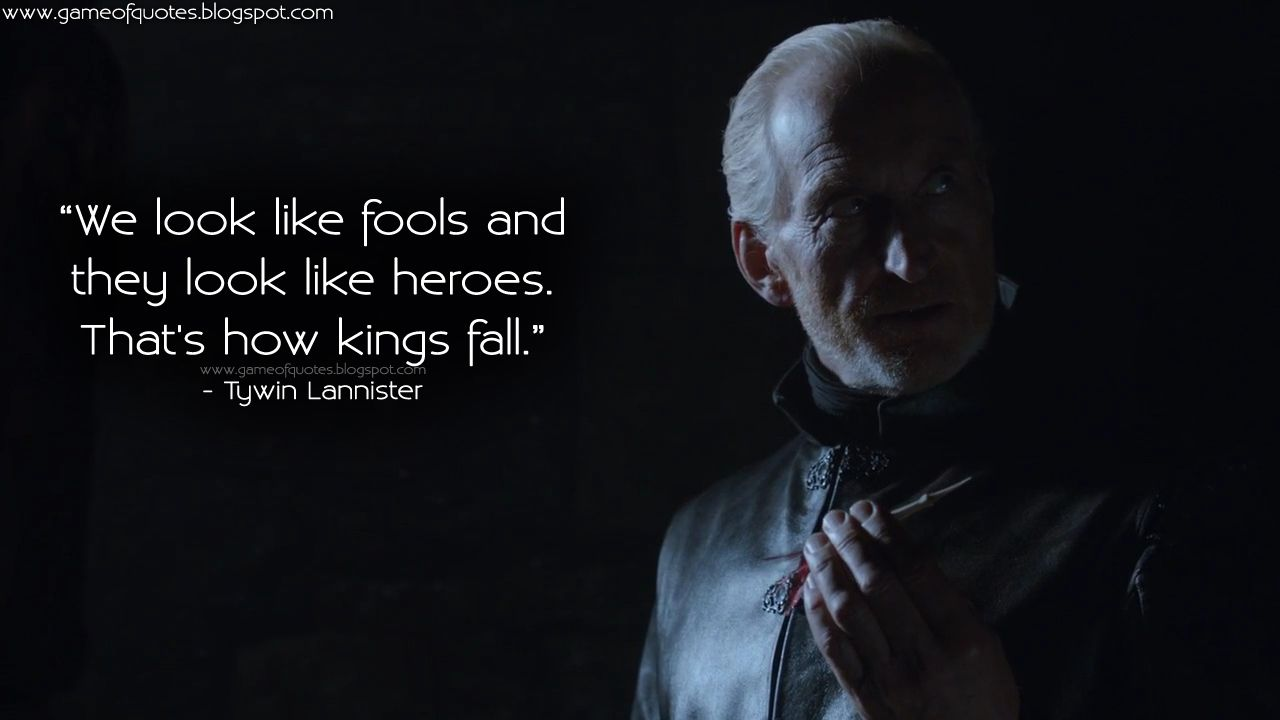 We Look Like Fools And They Look Like Heroes That S How Kings Fall Tywinlannister The Fool Game Of Thrones Quotes Charles Dance
