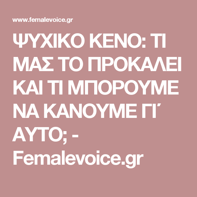 573ad65293 ΨΥΧΙΚΟ ΚΕΝΟ  ΤΙ ΜΑΣ ΤΟ ΠΡΟΚΑΛΕΙ ΚΑΙ ΤΙ ΜΠΟΡΟΥΜΕ ΝΑ ΚΑΝΟΥΜΕ ΓΙ΄ ΑΥΤΟ  -  Femalevoice.gr