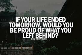 If ur life ended tomorrow,would you be proud of what u left behind