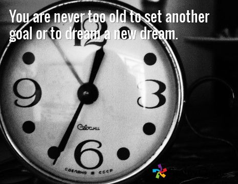 You are never too old to set another goal or to dream a new dream.