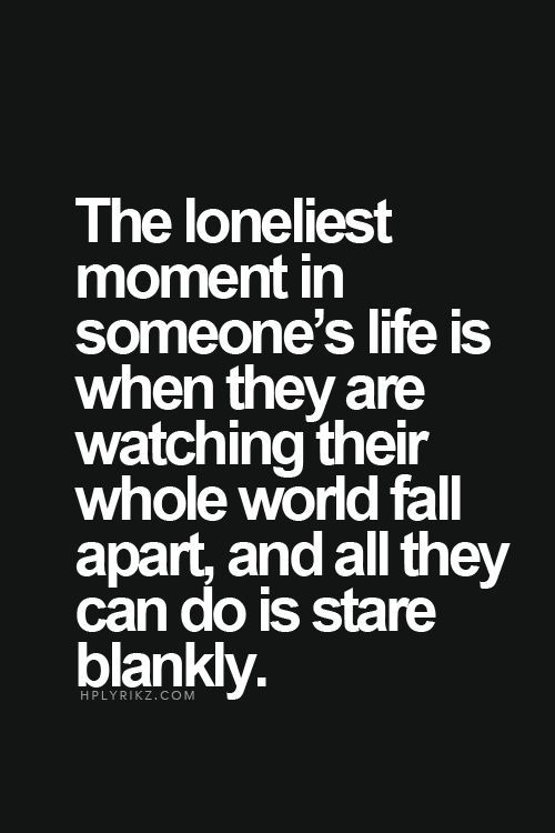 The Loneliest Moment In Someones Life Is When They Are Watching Their Whole World Fall Apart And All They Can Do Is Stare Blankly