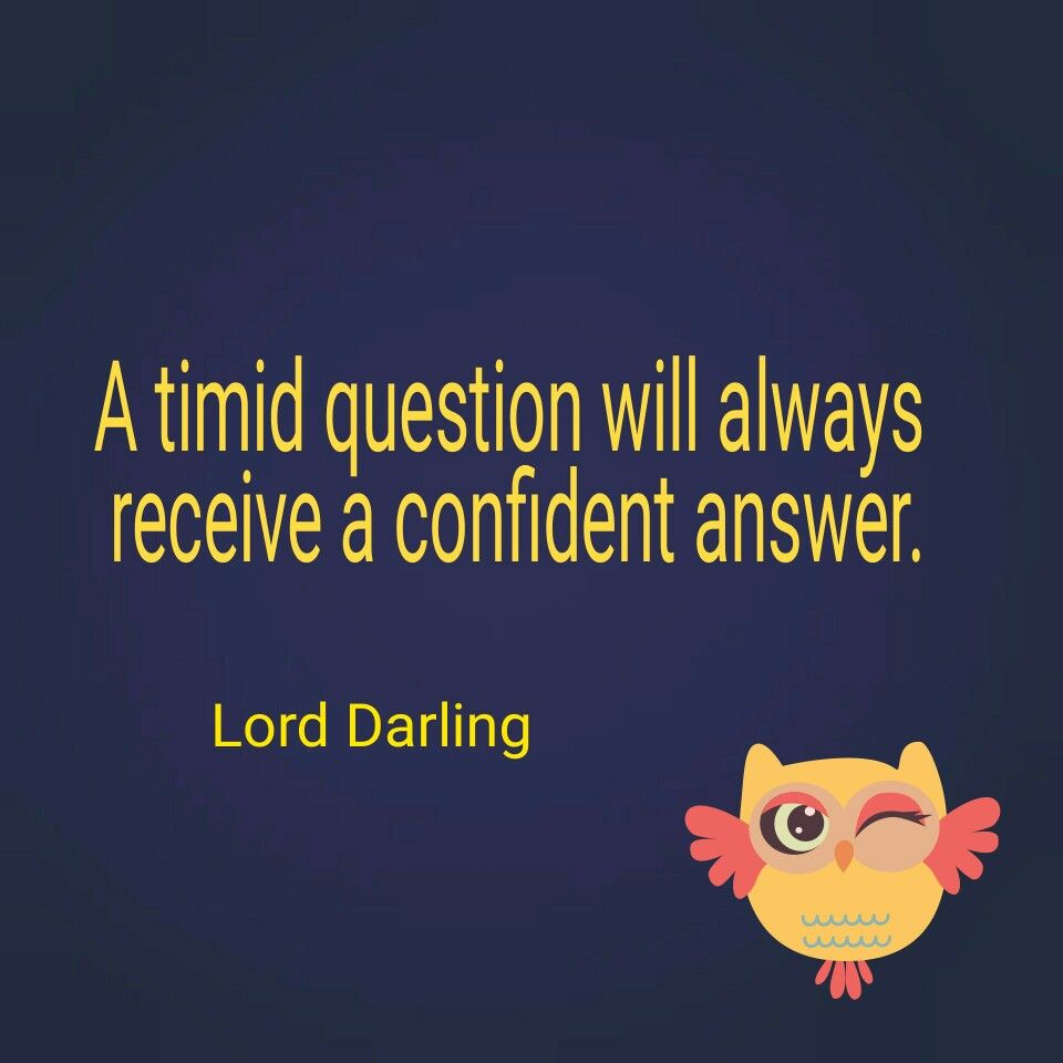 A timid question will always receive a confident answer. Lord Darling #quotes #confidence #perspectives