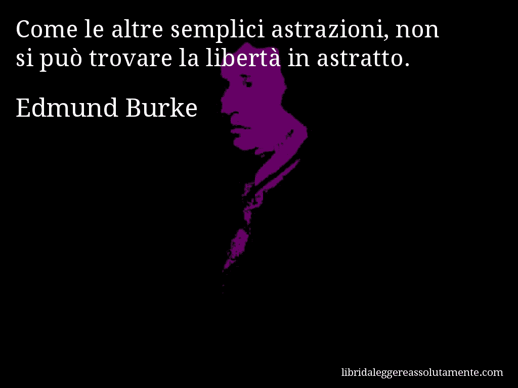 Aforisma di Edmund Burke , Come le altre semplici astrazioni, non si può trovare la libertà in astratto.
