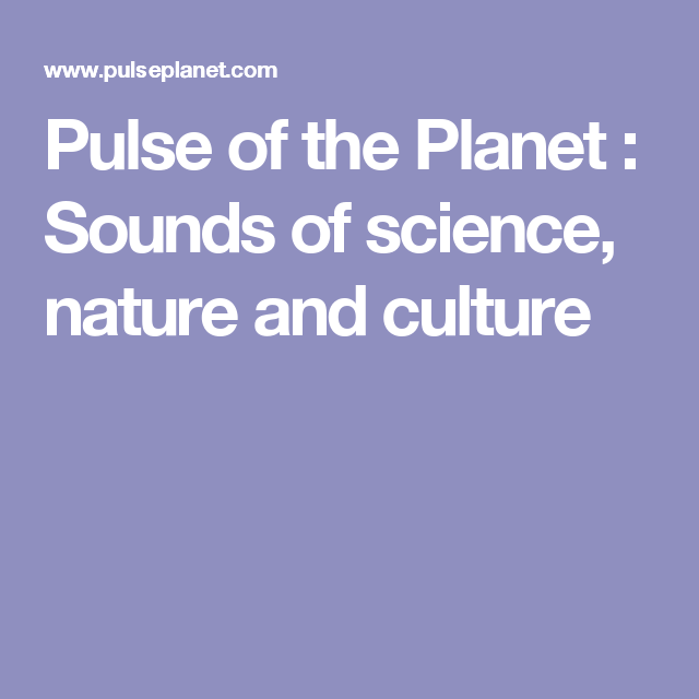 Pulse of the Planet : Sounds of science, nature and culture