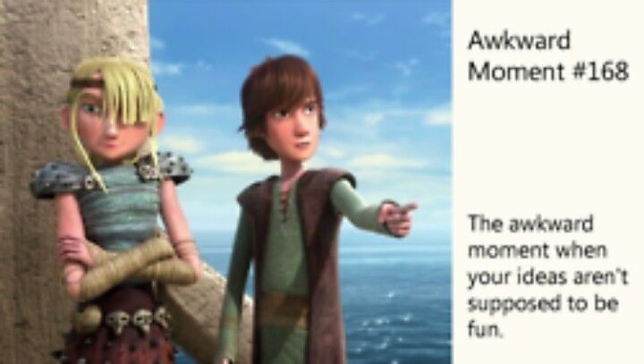 "Tuffnut:""What's fun about that?"" Astrid:""It's not supposed to be fun.It's a Hiccup idea."" Hiccup:""Exactly!Wait...what?"""