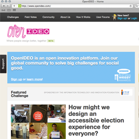 OpenIDEO.com is a Web platform where creative thinkers worldwide can design better, together. The community of over 26,000 tackles global challenges for social good. Community members can contribute to the process in a variety of ways, from inspirational observations to business models and code snippets. The strongest ideas are then published in the public domain and can be taken forward by the community or the sponsoring organization. IDEA 2012 | Finalist