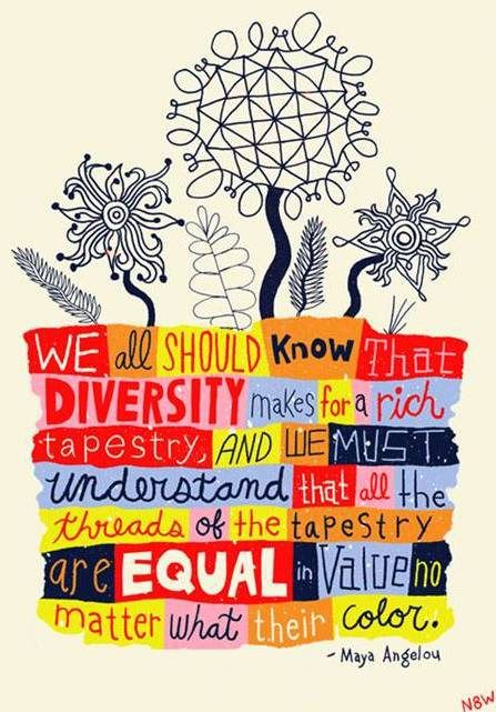 """""""We all should know that diversity makes for a rich tapestry, and we must understand that all the threads of the tapestry are equal in value no matter what their color.""""  -Maya Angelou"""