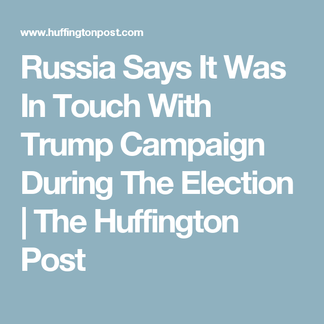 Russia Says It Was In Touch With Trump Campaign During The Election | The Huffington Post