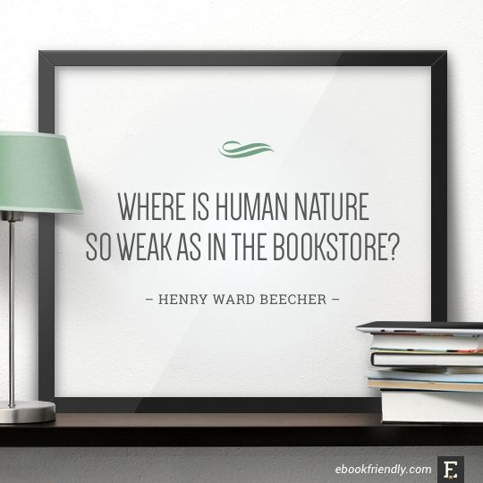 Where is human nature so weak as in the bookstore? –Henry Ward Beecher