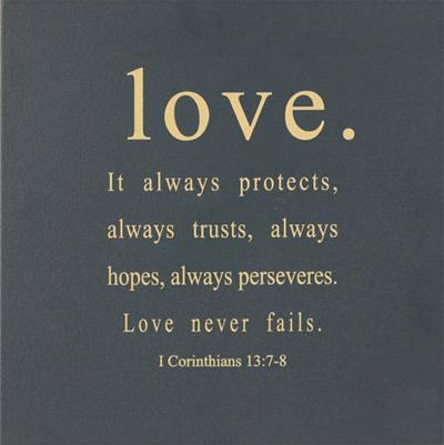 Love. It always protects, always trusts, always hopes, always perseveres. Love never fails. 1 Corinthians 13:7-8