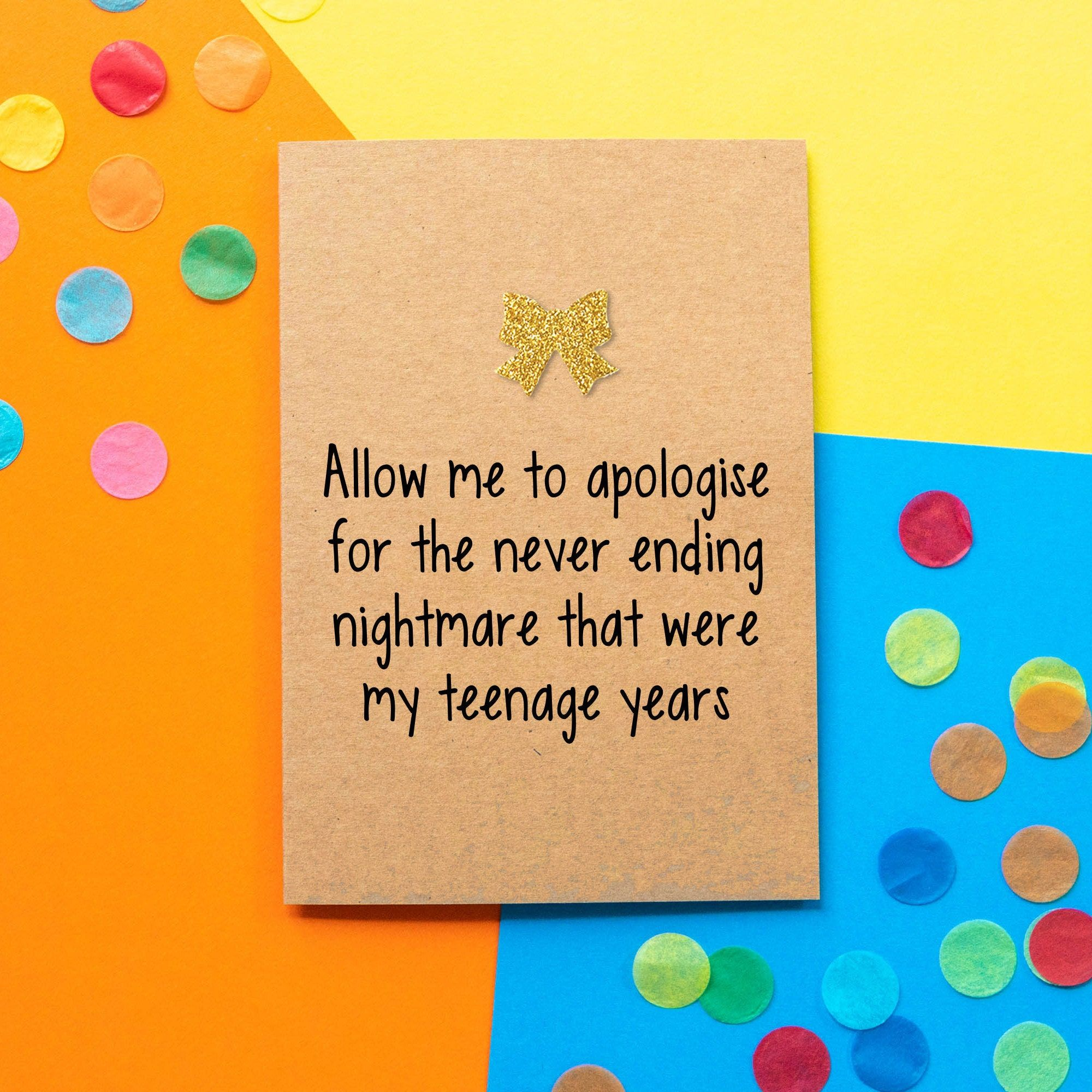 When you need to apologise for the awkward years, this is the perfect Father's Day Card. ----- BETTIE CONFETTI CARDS Our cards are made using only the best quality board. This Funny Father's Day Card is printed on luxury 350gsm Kraft board with this unique design. It is embellished with a gold glitter bow. Our cards are A6 size when folded. We package your cards up for you with a 100% recycled kraft brown envelope and pop it in a cellophane sleeve to protect it while it's on its away to you. The