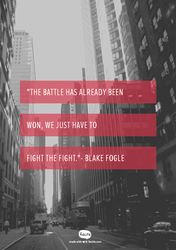"""""""The battle has already been won, we just have to fight the fight.""""- Blake Fogle - Quote From Recite.com #RECITE #QUOTE"""