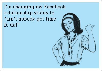 I M Changing My Facebook Relationship Status To Ain T Nobody Got