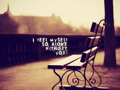 I Feel Myself So Alone Without You Love Love Quotes Quotes Quote