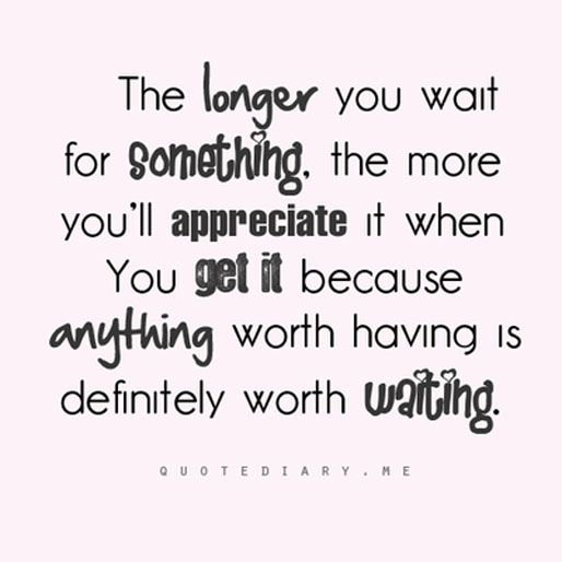 The Longer You Wait For Something You More You Ll Appreciate It When You Get It Because Anything Worth Having I Unique Love Quotes Love Quotes For Crush Quotes