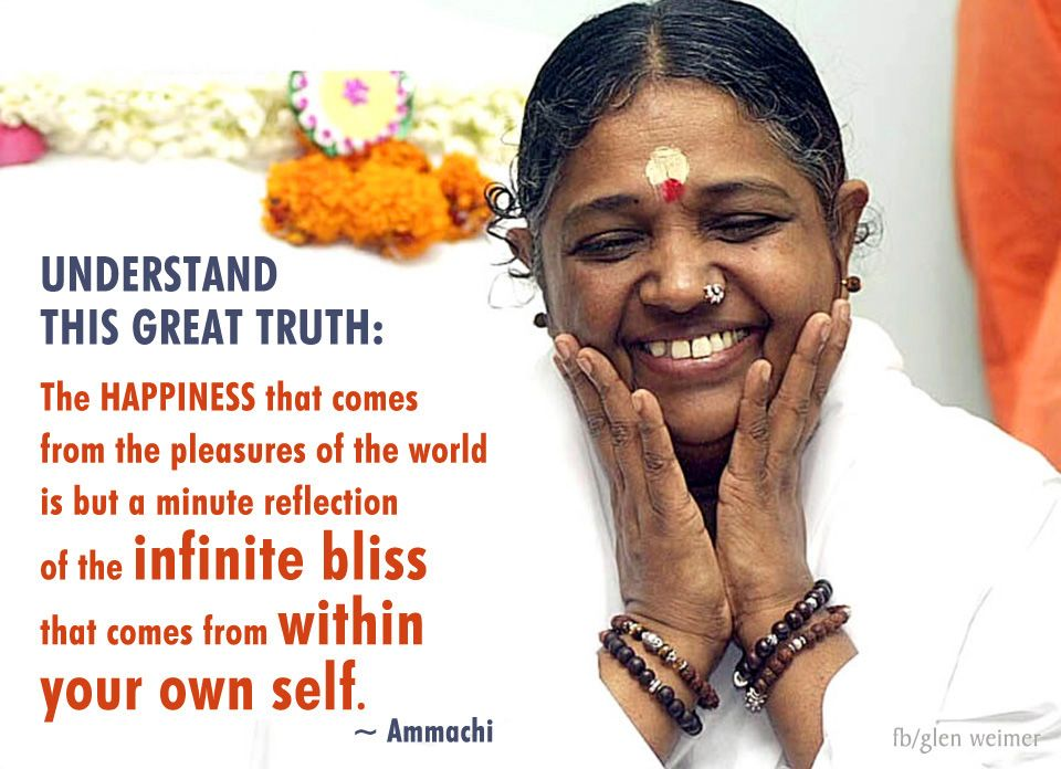 Understand this great truth: The happiness that comes from the pleasures of the world is but a minute reflection of the infinite bliss that comes from within your own self.