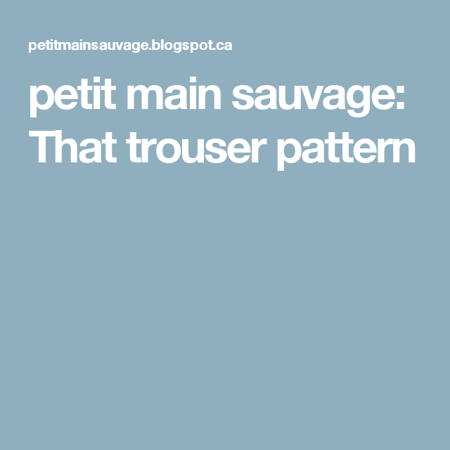 petit main sauvage: That trouser pattern