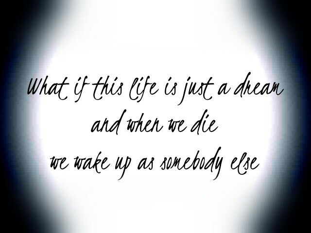 What If This Life Is Just A Dream And When We Die We Wake Up As Somebody Else Lyric Quotes Quotes Life