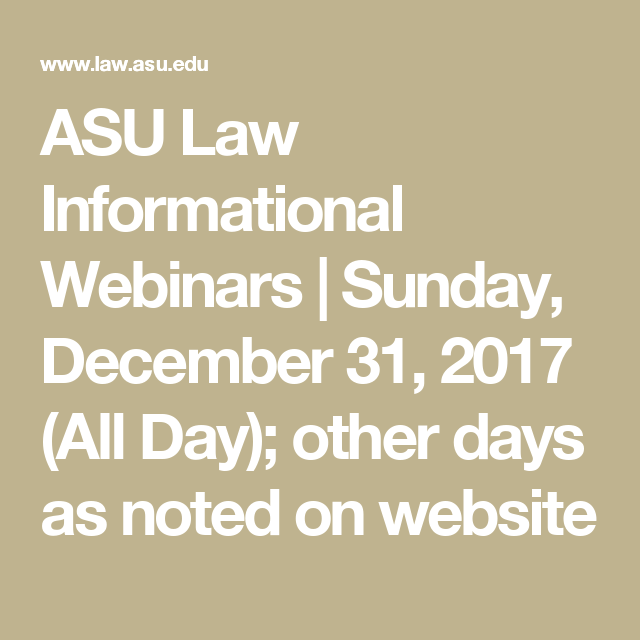 ASU Law Informational Webinars | Sunday, December 31, 2017 (All Day); other days as noted on website