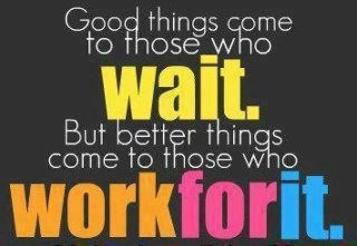 so wait for the good things and work hard for the better things :) ;)